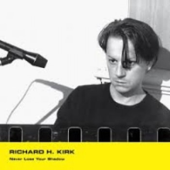 RICHARD H KIRK - NEVER LOSE YOUR SHADOW MINIMAL WAVE